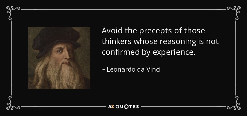 Avoid the precepts of those thinkers whose reasoning is not confirmed by experience. - Leonardo da Vinci