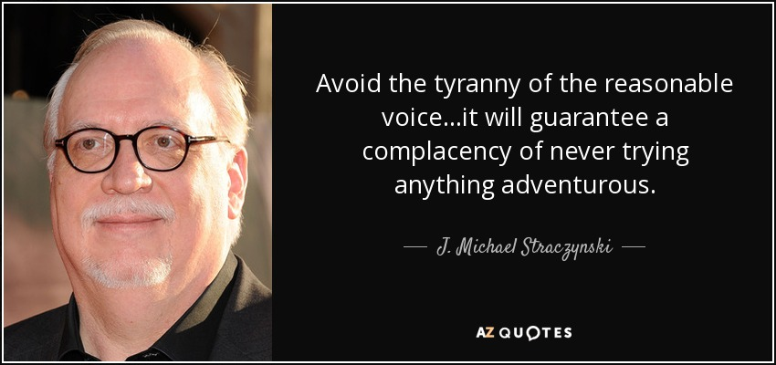 Avoid the tyranny of the reasonable voice...it will guarantee a complacency of never trying anything adventurous. - J. Michael Straczynski