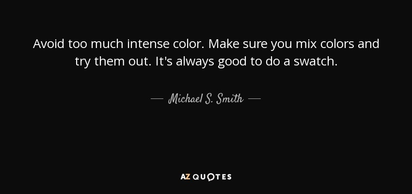 Avoid too much intense color. Make sure you mix colors and try them out. It's always good to do a swatch. - Michael S. Smith