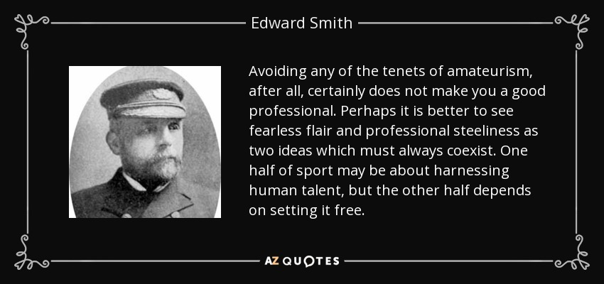 Avoiding any of the tenets of amateurism, after all, certainly does not make you a good professional. Perhaps it is better to see fearless flair and professional steeliness as two ideas which must always coexist. One half of sport may be about harnessing human talent, but the other half depends on setting it free. - Edward Smith