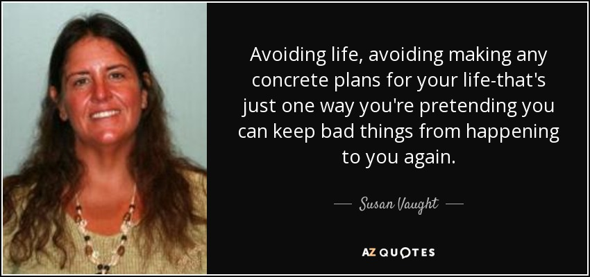 Avoiding life, avoiding making any concrete plans for your life-that's just one way you're pretending you can keep bad things from happening to you again. - Susan Vaught