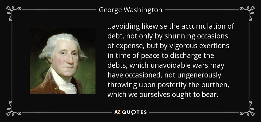 ..avoiding likewise the accumulation of debt, not only by shunning occasions of expense, but by vigorous exertions in time of peace to discharge the debts, which unavoidable wars may have occasioned, not ungenerously throwing upon posterity the burthen, which we ourselves ought to bear. - George Washington