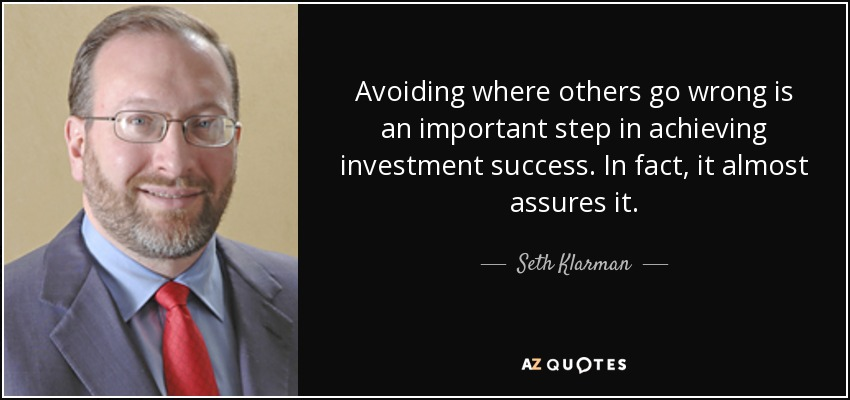 Avoiding where others go wrong is an important step in achieving investment success. In fact, it almost assures it. - Seth Klarman