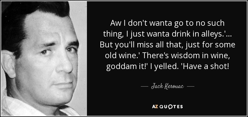 Aw I don't wanta go to no such thing, I just wanta drink in alleys.'... But you'll miss all that, just for some old wine.' There's wisdom in wine, goddam it!' I yelled. 'Have a shot! - Jack Kerouac