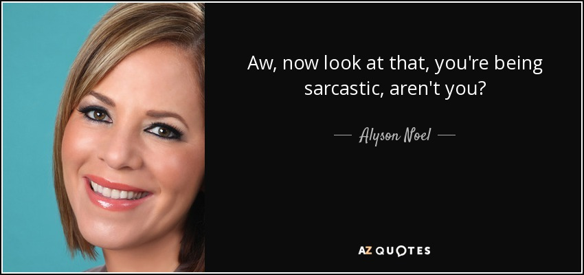 Aw, now look at that, you're being sarcastic, aren't you? - Alyson Noel