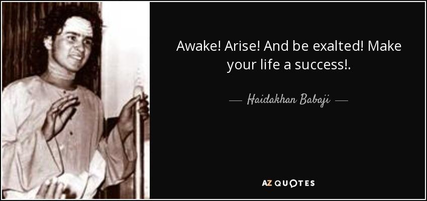 Awake! Arise! And be exalted! Make your life a success!. - Haidakhan Babaji