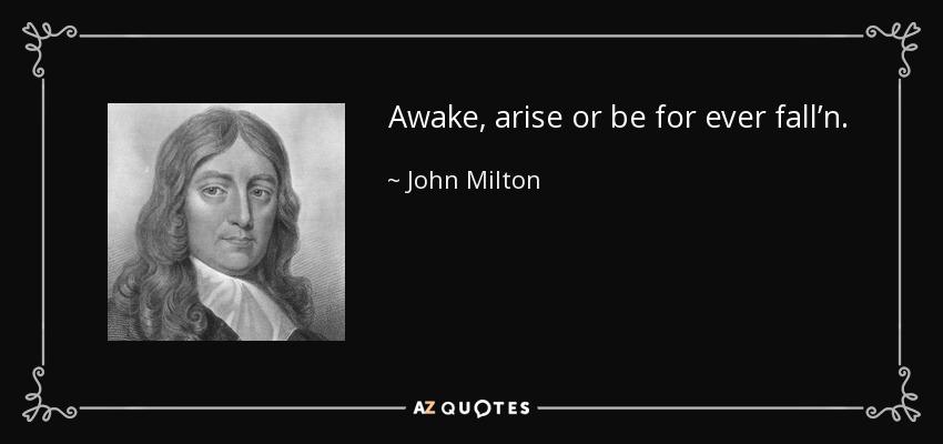 Awake, arise or be for ever fall'n. - John Milton