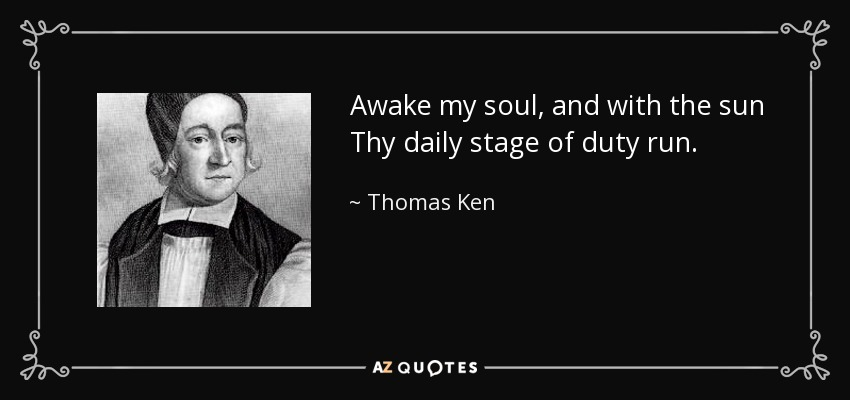 Awake my soul, and with the sun Thy daily stage of duty run. - Thomas Ken