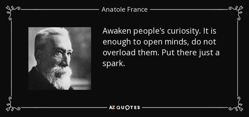 Awaken people's curiosity. It is enough to open minds, do not overload them. Put there just a spark. - Anatole France