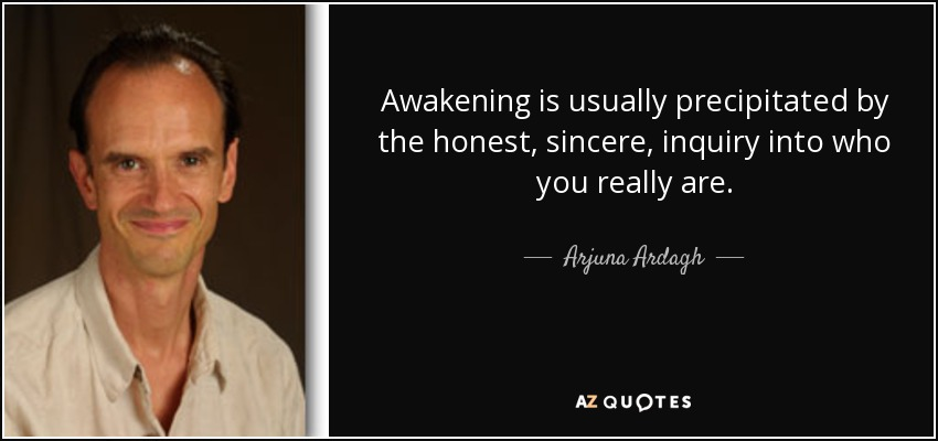 Awakening is usually precipitated by the honest, sincere, inquiry into who you really are. - Arjuna Ardagh
