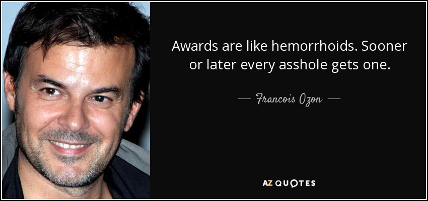 Awards are like hemorrhoids. Sooner or later every asshole gets one. - Francois Ozon