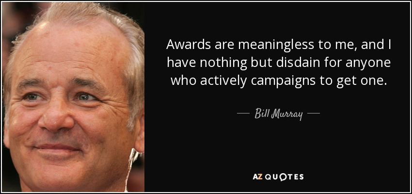 Awards are meaningless to me, and I have nothing but disdain for anyone who actively campaigns to get one. - Bill Murray