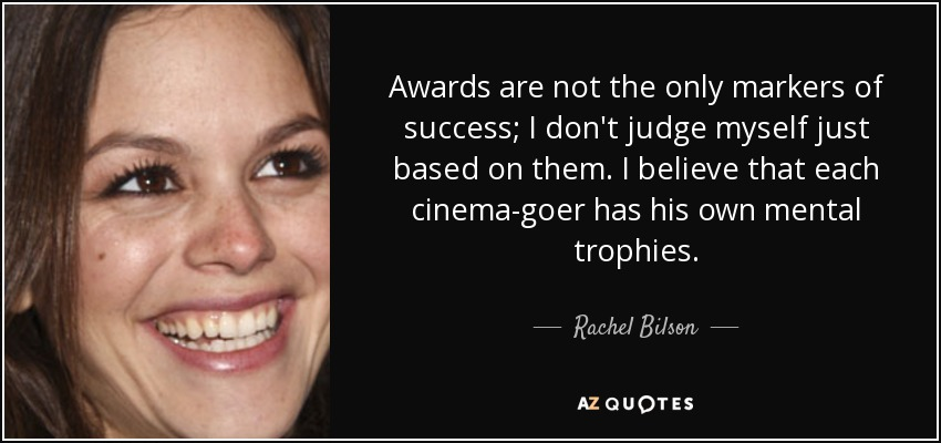 Awards are not the only markers of success; I don't judge myself just based on them. I believe that each cinema-goer has his own mental trophies. - Rachel Bilson