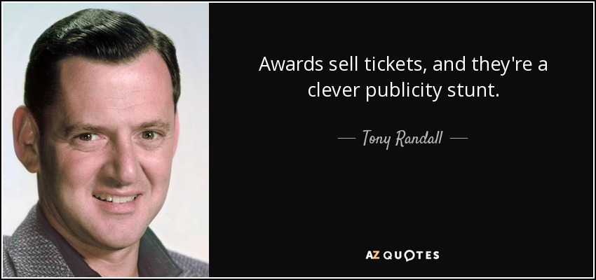 Awards sell tickets, and they're a clever publicity stunt. - Tony Randall