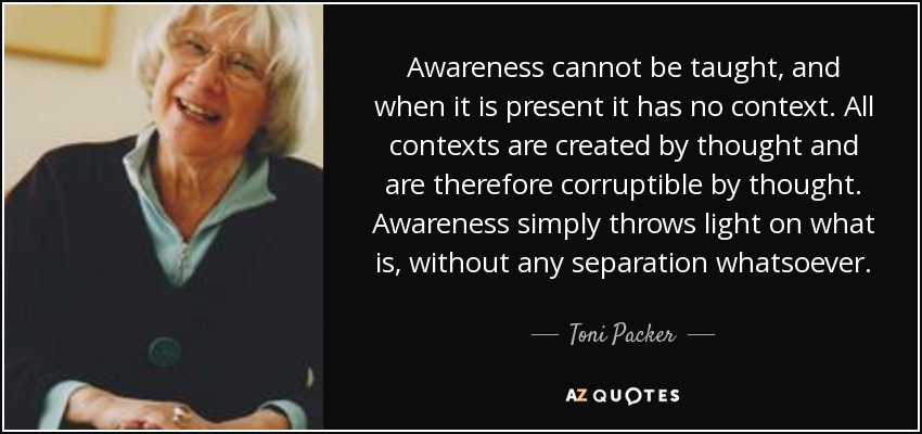 Awareness cannot be taught, and when it is present it has no context. All contexts are created by thought and are therefore corruptible by thought. Awareness simply throws light on what is, without any separation whatsoever. - Toni Packer