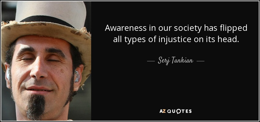 Awareness in our society has flipped all types of injustice on its head. - Serj Tankian
