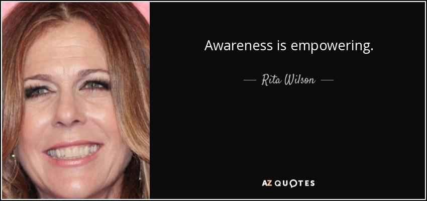 Awareness is empowering. - Rita Wilson