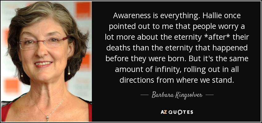 Awareness is everything. Hallie once pointed out to me that people worry a lot more about the eternity *after* their deaths than the eternity that happened before they were born. But it's the same amount of infinity, rolling out in all directions from where we stand. - Barbara Kingsolver