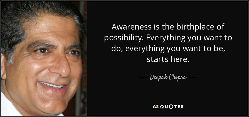 Awareness is the birthplace of possibility. Everything you want to do, everything you want to be, starts here. - Deepak Chopra