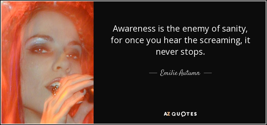 Awareness is the enemy of sanity, for once you hear the screaming, it never stops. - Emilie Autumn