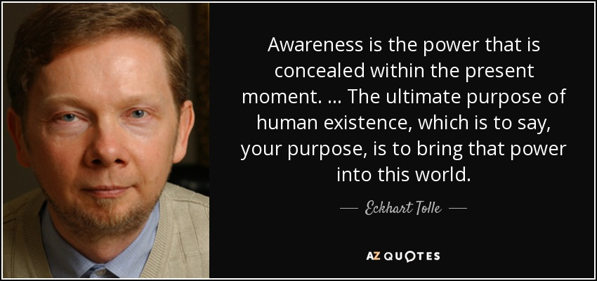 Awareness is the power that is concealed within the present moment. … The ultimate purpose of human existence, which is to say, your purpose, is to bring that power into this world. - Eckhart Tolle