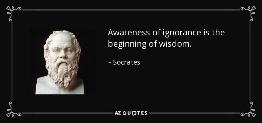 Awareness of ignorance is the beginning of wisdom. - Socrates