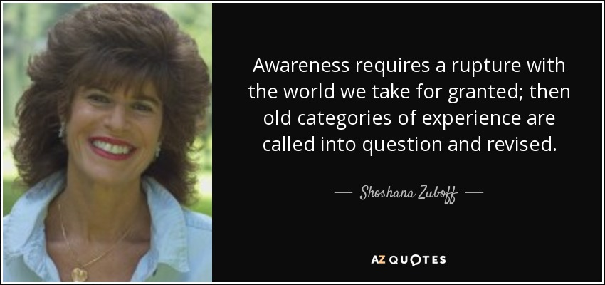 Awareness requires a rupture with the world we take for granted; then old categories of experience are called into question and revised. - Shoshana Zuboff