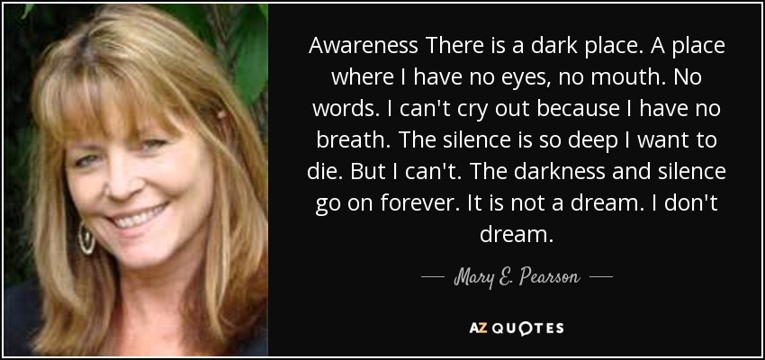 Awareness There is a dark place. A place where I have no eyes, no mouth. No words. I can't cry out because I have no breath. The silence is so deep I want to die. But I can't. The darkness and silence go on forever. It is not a dream. I don't dream. - Mary E. Pearson