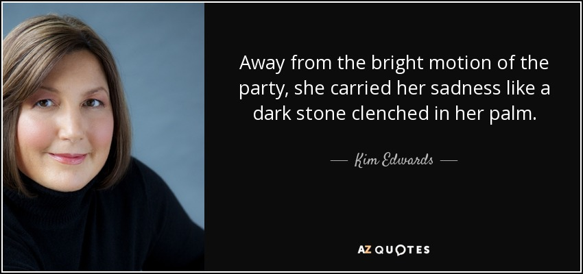 Away from the bright motion of the party, she carried her sadness like a dark stone clenched in her palm. - Kim Edwards