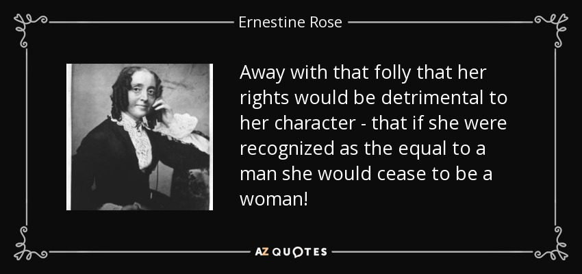Away with that folly that her rights would be detrimental to her character - that if she were recognized as the equal to a man she would cease to be a woman! - Ernestine Rose