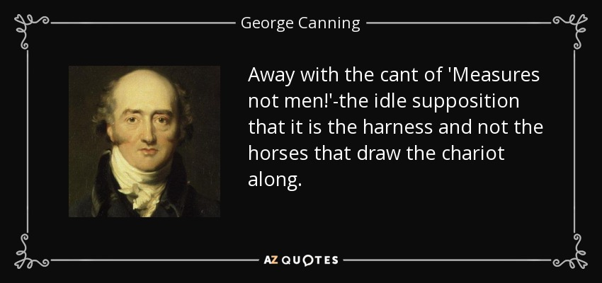 Away with the cant of 'Measures not men!'-the idle supposition that it is the harness and not the horses that draw the chariot along. - George Canning