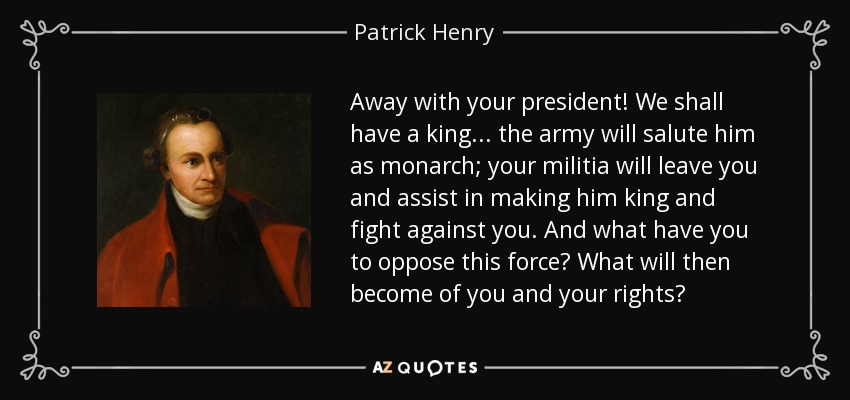 Away with your president! We shall have a king... the army will salute him as monarch; your militia will leave you and assist in making him king and fight against you. And what have you to oppose this force? What will then become of you and your rights? - Patrick Henry