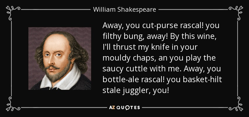 Away, you cut-purse rascal! you filthy bung, away! By this wine, I'll thrust my knife in your mouldy chaps, an you play the saucy cuttle with me. Away, you bottle-ale rascal! you basket-hilt stale juggler, you! - William Shakespeare