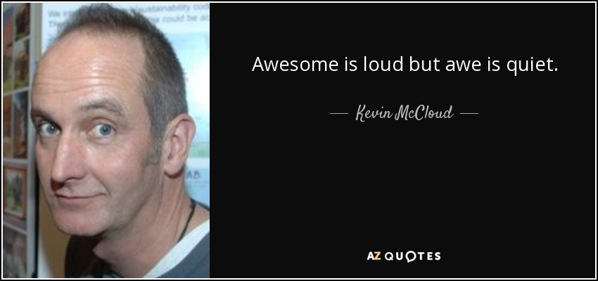 Awesome is loud but awe is quiet. - Kevin McCloud