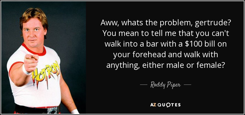 Aww, whats the problem, gertrude? You mean to tell me that you can't walk into a bar with a $100 bill on your forehead and walk with anything, either male or female? - Roddy Piper