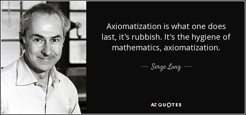 Axiomatization is what one does last, it's rubbish. It's the hygiene of mathematics, axiomatization. - Serge Lang