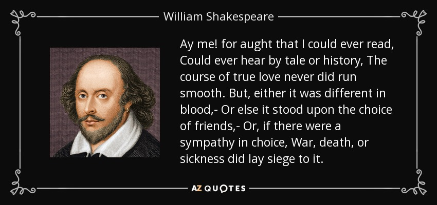 Ay me! for aught that I could ever read, Could ever hear by tale or history, The course of true love never did run smooth. But, either it was different in blood,- Or else it stood upon the choice of friends,- Or, if there were a sympathy in choice, War, death, or sickness did lay siege to it. - William Shakespeare