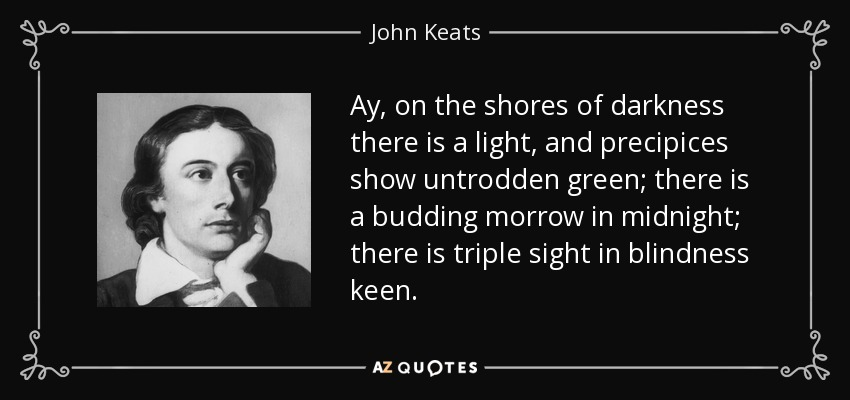 Ay, on the shores of darkness there is a light, and precipices show untrodden green; there is a budding morrow in midnight; there is triple sight in blindness keen. - John Keats