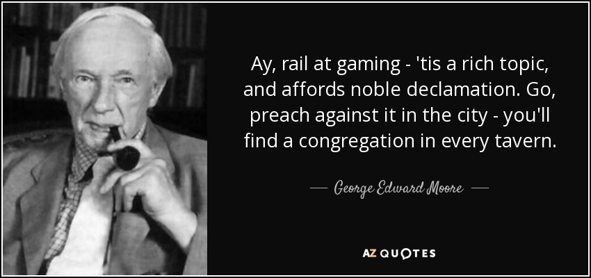 Ay, rail at gaming - 'tis a rich topic, and affords noble declamation. Go, preach against it in the city - you'll find a congregation in every tavern. - George Edward Moore