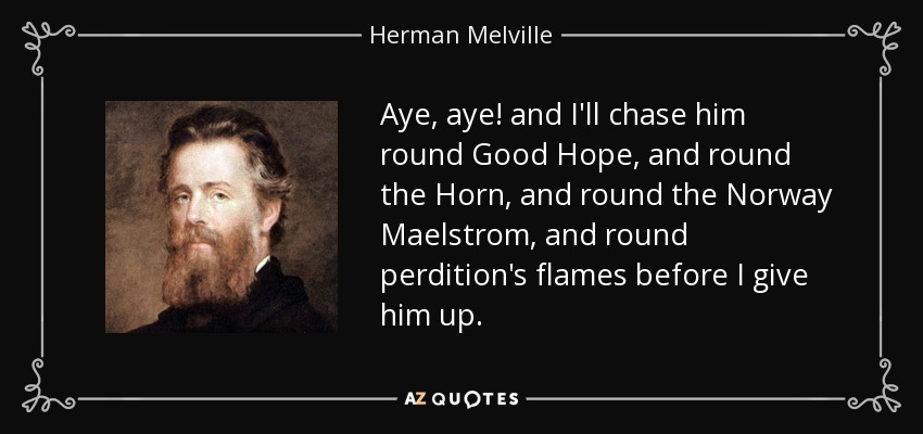 Aye, aye! and I'll chase him round Good Hope, and round the Horn, and round the Norway Maelstrom, and round perdition's flames before I give him up. - Herman Melville