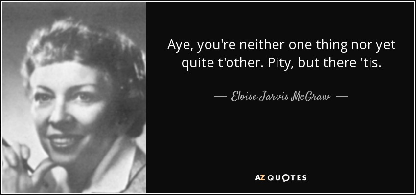 Aye, you're neither one thing nor yet quite t'other. Pity, but there 'tis. - Eloise Jarvis McGraw