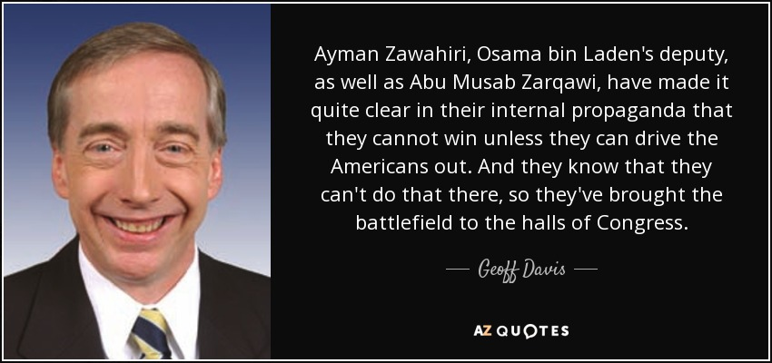 Ayman Zawahiri, Osama bin Laden's deputy, as well as Abu Musab Zarqawi, have made it quite clear in their internal propaganda that they cannot win unless they can drive the Americans out. And they know that they can't do that there, so they've brought the battlefield to the halls of Congress. - Geoff Davis