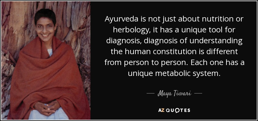 Ayurveda is not just about nutrition or herbology, it has a unique tool for diagnosis, diagnosis of understanding the human constitution is different from person to person. Each one has a unique metabolic system. - Maya Tiwari