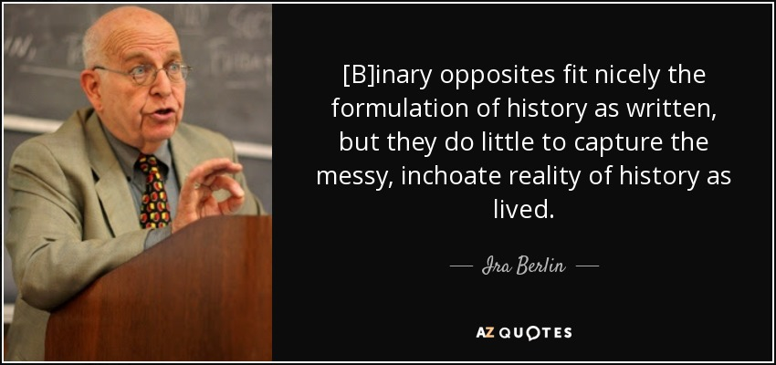 [B]inary opposites fit nicely the formulation of history as written, but they do little to capture the messy, inchoate reality of history as lived. - Ira Berlin