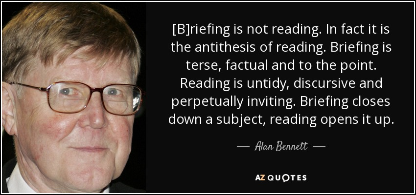 [B]riefing is not reading. In fact it is the antithesis of reading. Briefing is terse, factual and to the point. Reading is untidy, discursive and perpetually inviting. Briefing closes down a subject, reading opens it up. - Alan Bennett