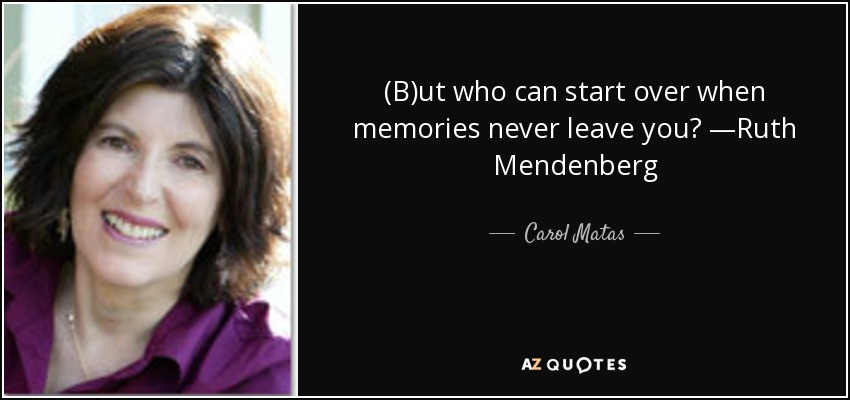 (B)ut who can start over when memories never leave you? —Ruth Mendenberg - Carol Matas