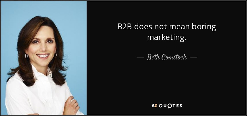 B2B does not mean boring marketing. - Beth Comstock
