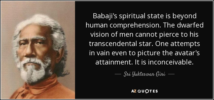 Babaji's spiritual state is beyond human comprehension. The dwarfed vision of men cannot pierce to his transcendental star. One attempts in vain even to picture the avatar's attainment. It is inconceivable. - Sri Yukteswar Giri