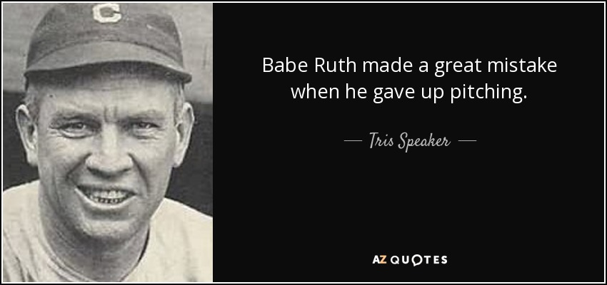 Babe Ruth made a great mistake when he gave up pitching. - Tris Speaker