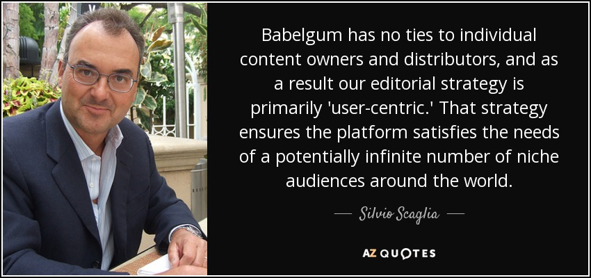 Babelgum has no ties to individual content owners and distributors, and as a result our editorial strategy is primarily 'user-centric.' That strategy ensures the platform satisfies the needs of a potentially infinite number of niche audiences around the world. - Silvio Scaglia